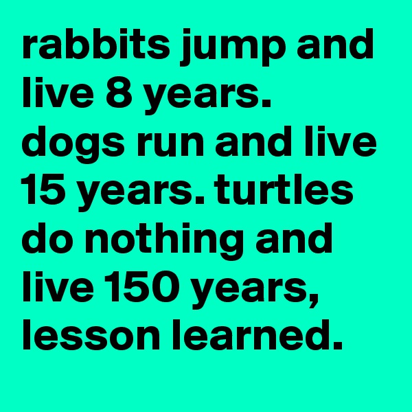 rabbits jump and live 8 years. dogs run and live 15 years. turtles do nothing and live 150 years, lesson learned.