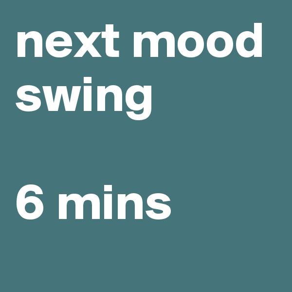 next mood swing  6 mins