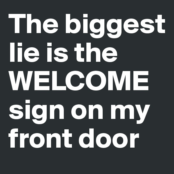 The biggest lie is the WELCOME sign on my front door