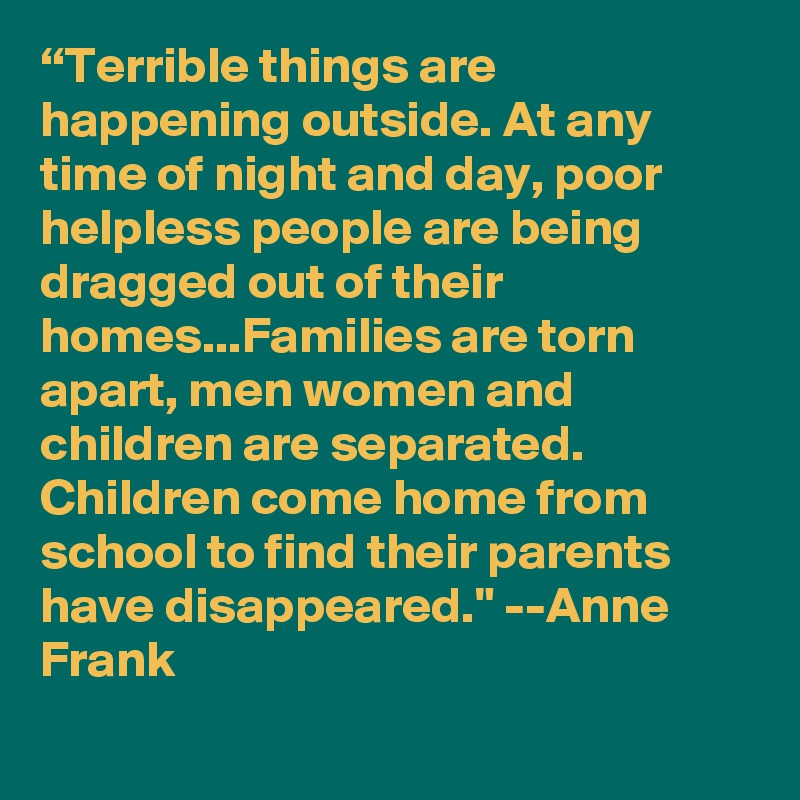 """Terrible things are happening outside. At any time of night and day, poor helpless people are being dragged out of their homes...Families are torn apart, men women and children are separated. Children come home from school to find their parents have disappeared."" --Anne Frank"