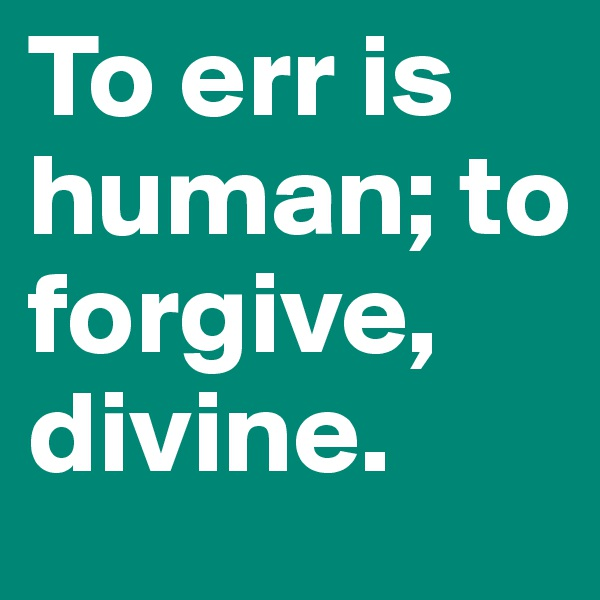 to err is human to forgive is divine essay Free essays on to err is human to forgive is divine essay get help with your writing 1 through 30.