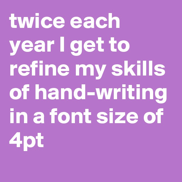 twice each year I get to refine my skills of hand-writing in a font size of 4pt