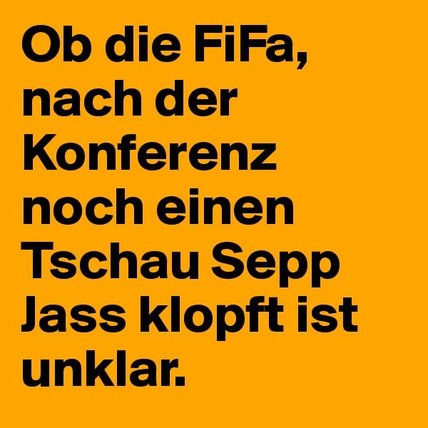 Ob die FiFa, nach der Konferenz noch einen Tschau Sepp Jass klopft ist unklar.