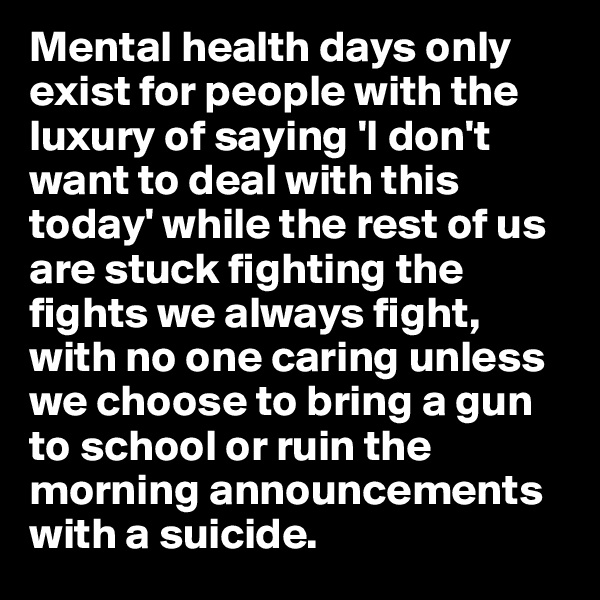 Mental health days only exist for people with the luxury of saying 'I don't want to deal with this today' while the rest of us are stuck fighting the fights we always fight, with no one caring unless we choose to bring a gun to school or ruin the morning announcements with a suicide.