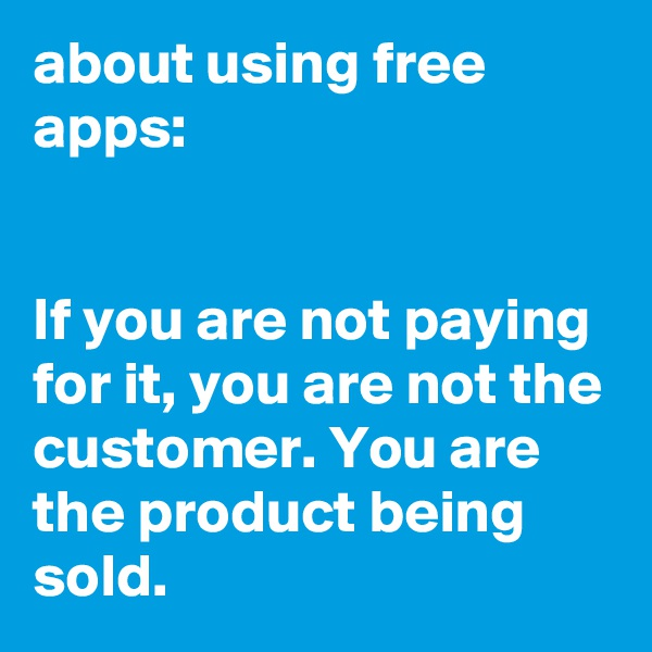 about using free apps:   If you are not paying for it, you are not the customer. You are the product being sold.