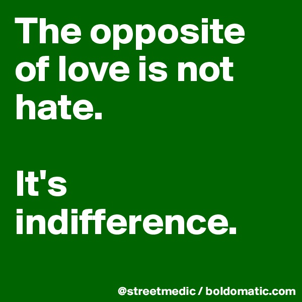 The opposite of love is not hate.  It's indifference.