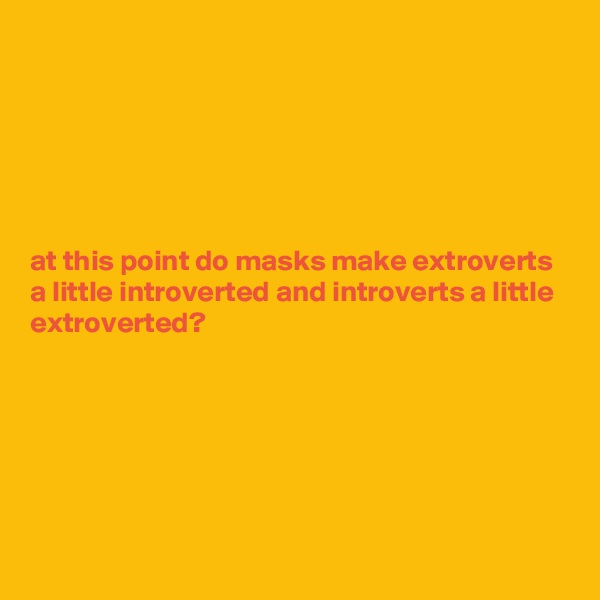 at this point do masks make extroverts a little introverted and introverts a little extroverted?