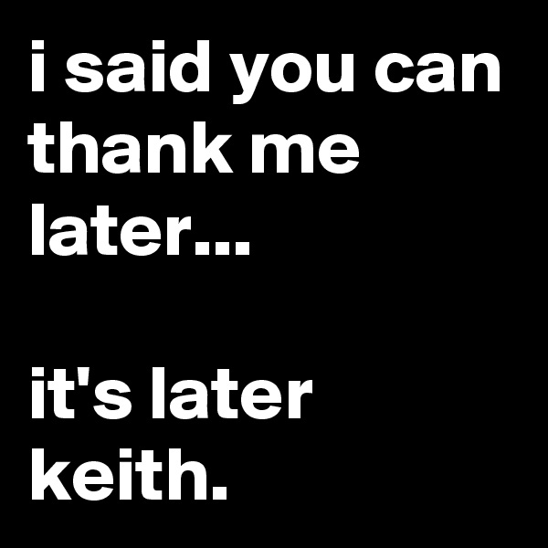 i said you can thank me later...  it's later keith.