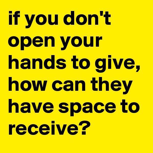 if you don't open your hands to give, how can they have space to receive?