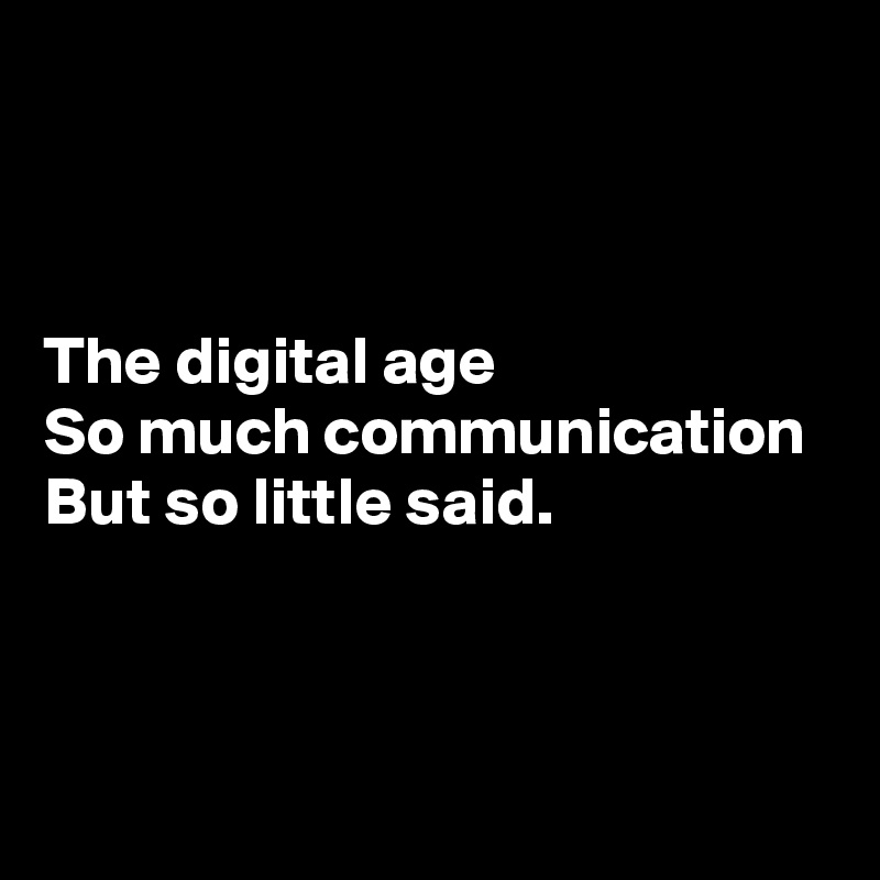 The digital age  So much communication  But so little said.