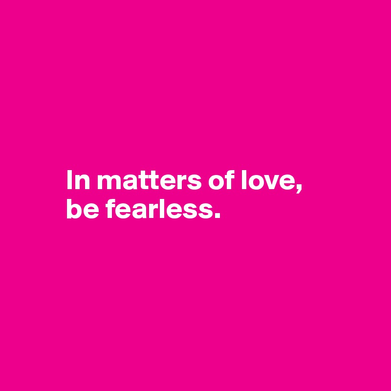 In matters of love,          be fearless.