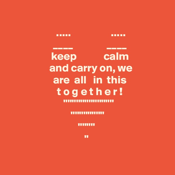 """.....                  .....    ____               ____              keep            calm                      and carry on, we                   are  all   in  this                       t o g e t h e r !              """"""""""""""""""""""""""""""""""""""""""""""""  """"""""""""""""""""""""""""""""  """"""""""""""""  """""""