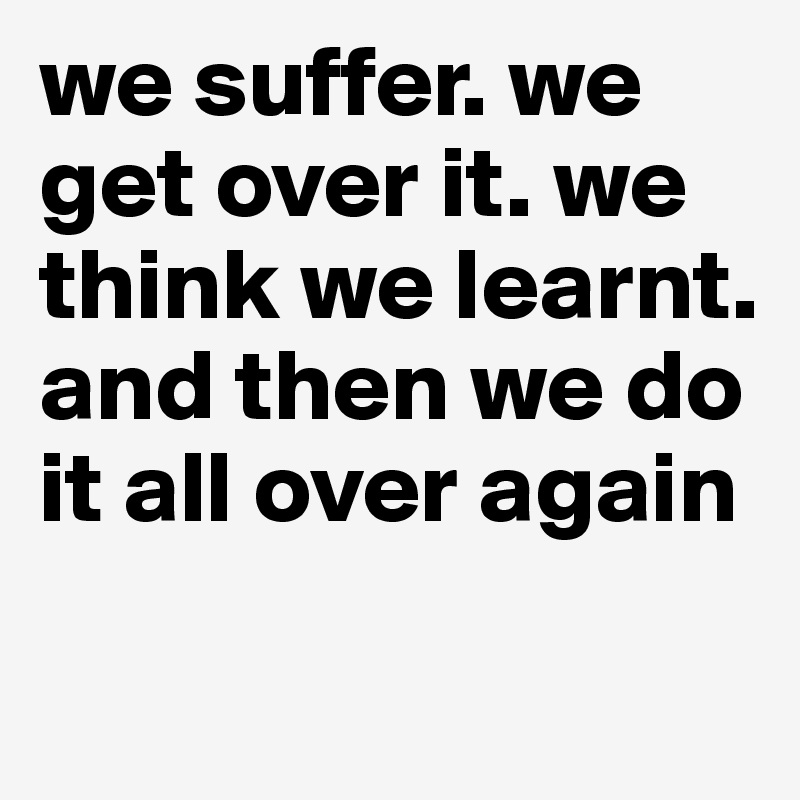 we suffer. we get over it. we think we learnt. and then we do it all over again