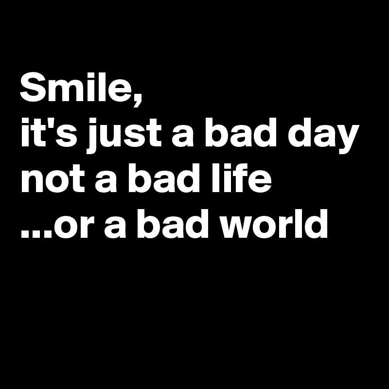 Smile, it's just a bad day  not a bad life ...or a bad world