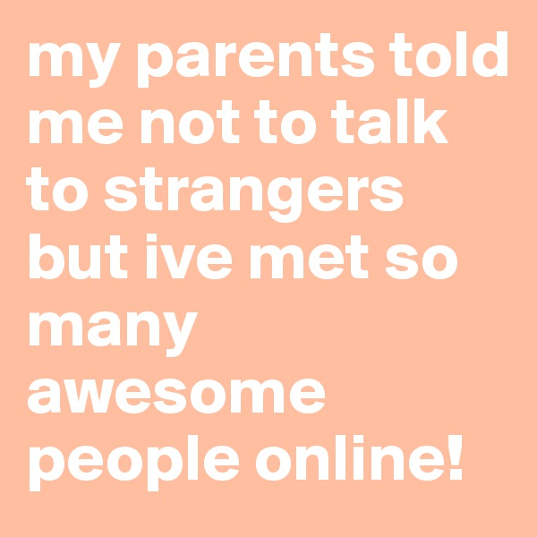my parents told me not to talk to strangers but ive met so many awesome people online!