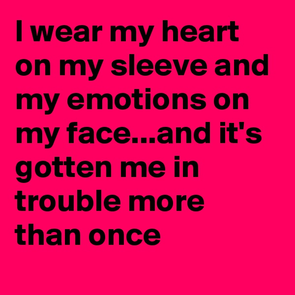 I wear my heart on my sleeve and my emotions on my face...and it's gotten me in trouble more than once
