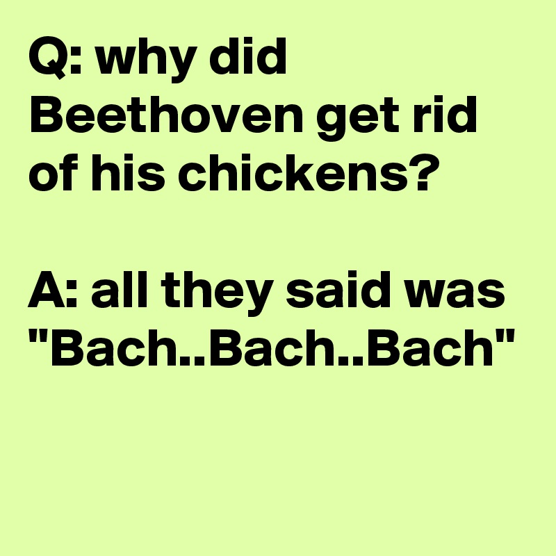 "Q: why did Beethoven get rid of his chickens?  A: all they said was ""Bach..Bach..Bach"""