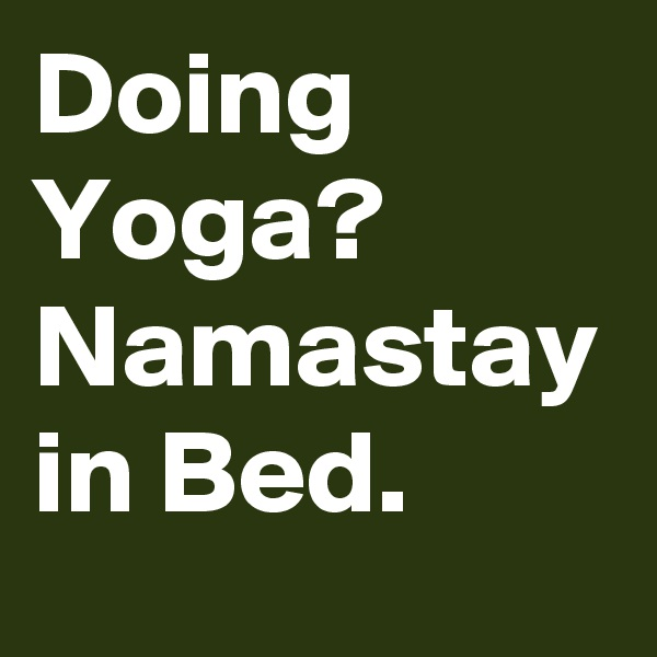 Doing Yoga?  Namastay in Bed.