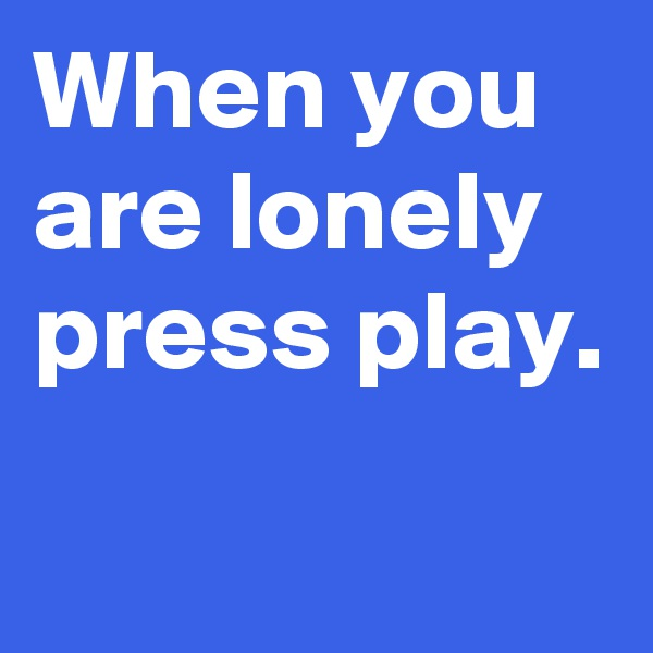 When you are lonely press play.