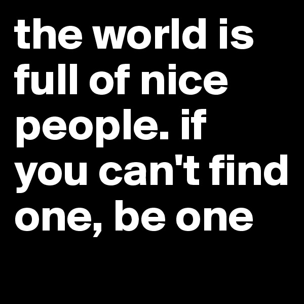 the world is full of nice people. if you can't find one, be one