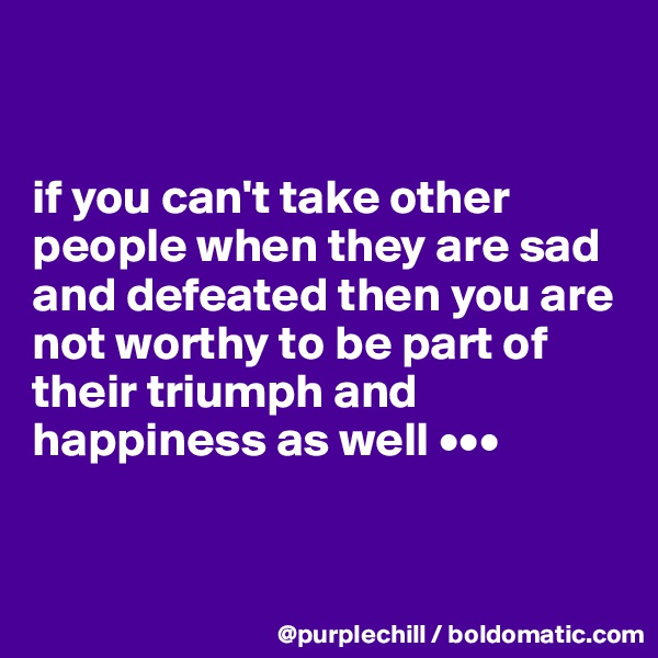 if you can't take other people when they are sad and defeated then you are not worthy to be part of their triumph and happiness as well •••