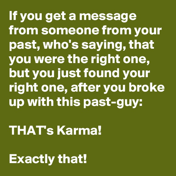 If you get a message from someone from your past, who's saying, that you were the right one, but you just found your right one, after you broke up with this past-guy:  THAT's Karma!   Exactly that!