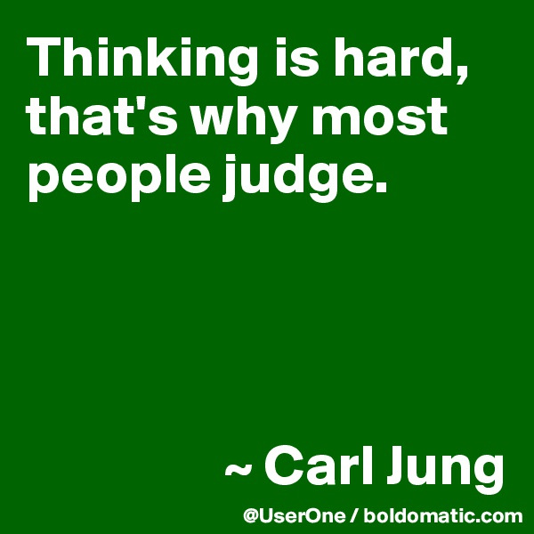 Thinking is hard, that's why most people judge.                      ~ Carl Jung