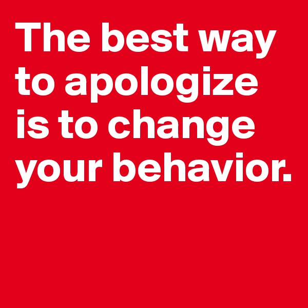 The best way to apologize is to change your behavior.