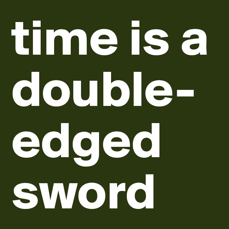 time is a double-edged sword