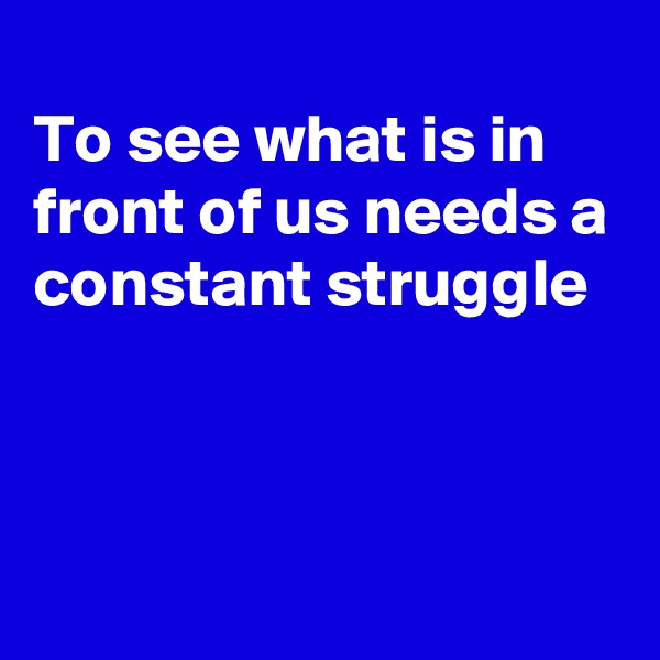 To see what is in front of us needs a constant struggle