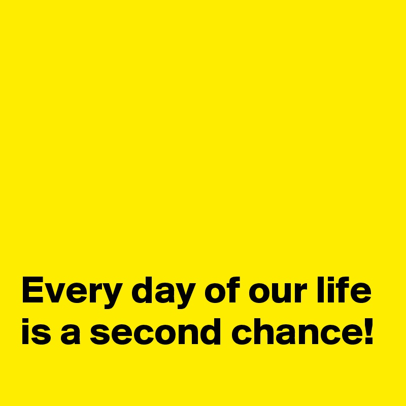 Every day of our life is a second chance!