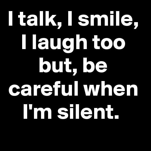 I talk, I smile, I laugh too but, be careful when I'm silent.