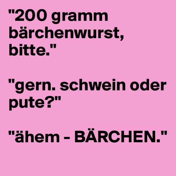 """""""200 gramm bärchenwurst, bitte.""""  """"gern. schwein oder pute?""""   """"ähem - BÄRCHEN."""""""