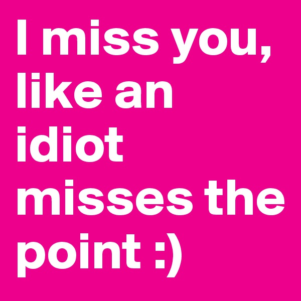 I miss you, like an idiot misses the point :)