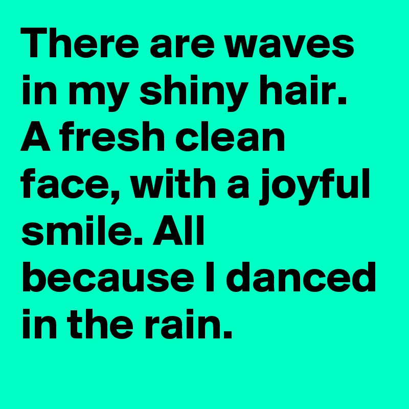 There are waves in my shiny hair. A fresh clean face, with a joyful smile. All because I danced in the rain.