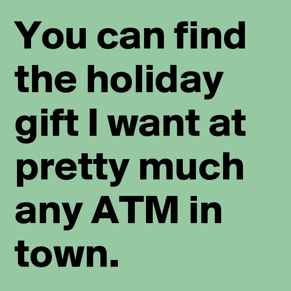 You can find the holiday gift I want at pretty much any ATM in town.