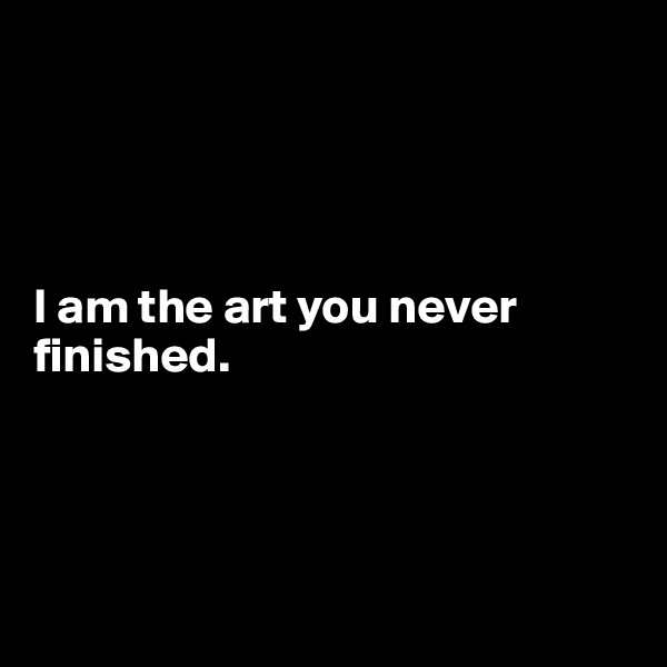 I am the art you never finished.