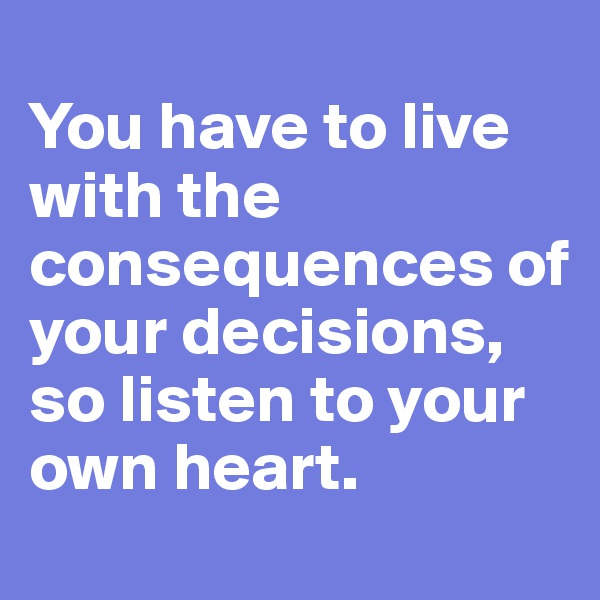 You have to live with the consequences of your decisions, so listen to your own heart.
