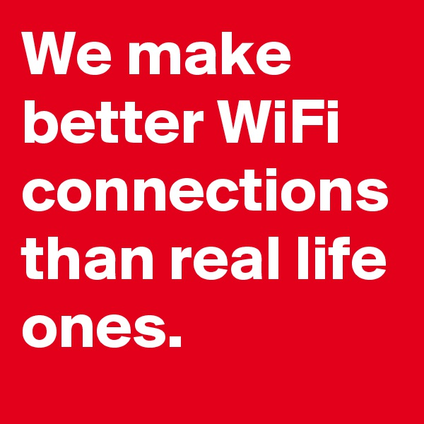 We make better WiFi connections than real life ones.