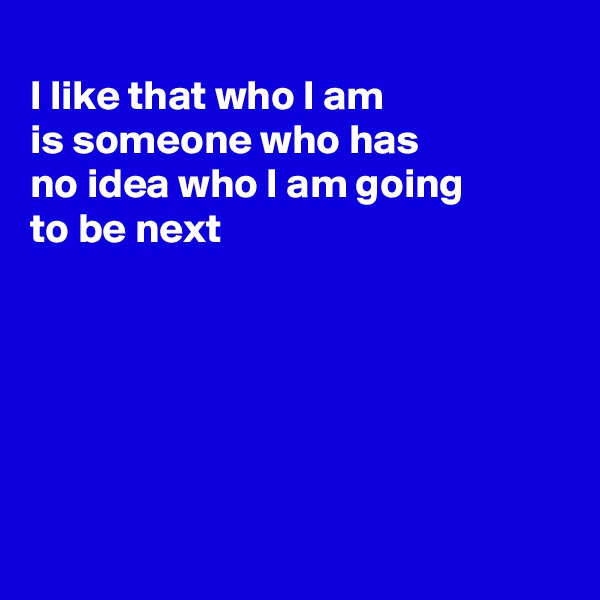 I like that who I am is someone who has no idea who I am going  to be next