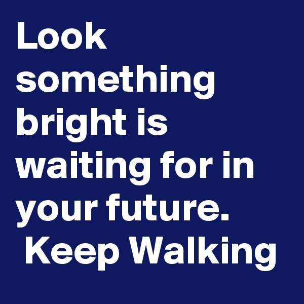 Look something bright is waiting for in your future.  Keep Walking
