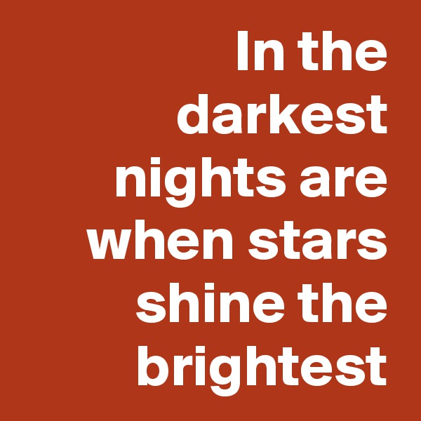 In the darkest nights are when stars shine the brightest