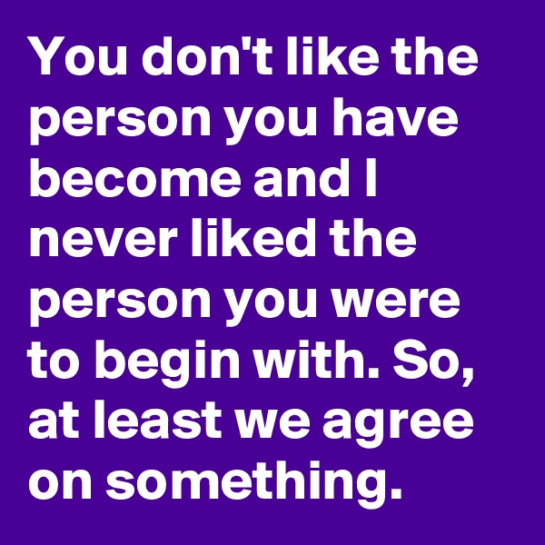 You don't like the person you have become and I never liked the person you were to begin with. So, at least we agree on something.