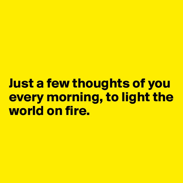 Just a few thoughts of you every morning, to light the world on fire.