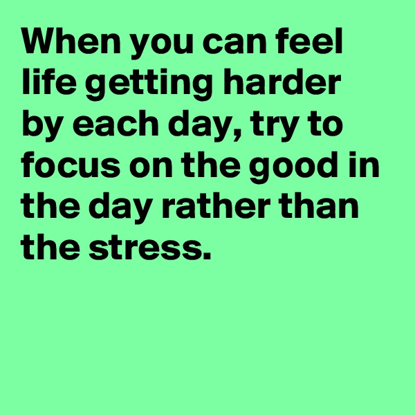 When you can feel life getting harder by each day, try to focus on the good in the day rather than the stress.