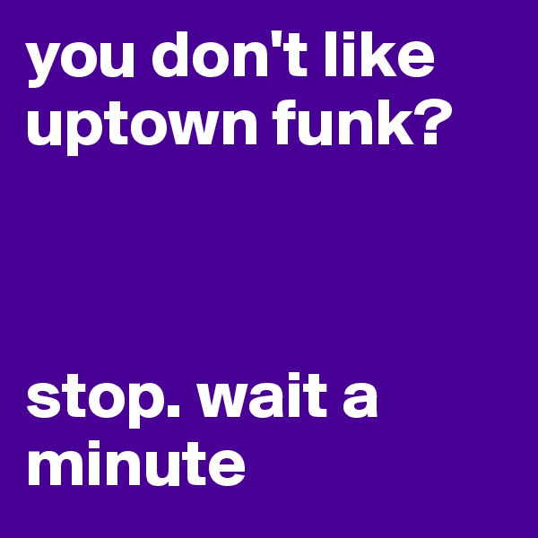 you don't like uptown funk?    stop. wait a minute