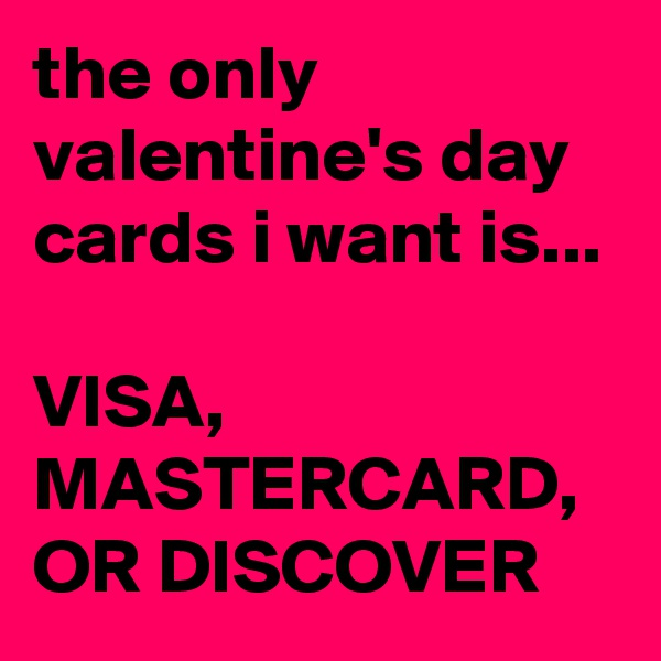 the only valentine's day cards i want is...  VISA, MASTERCARD, OR DISCOVER