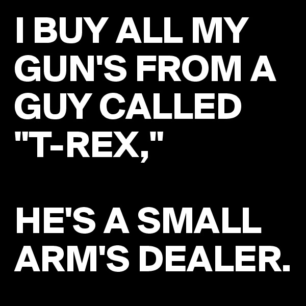 "I BUY ALL MY GUN'S FROM A GUY CALLED ""T-REX,""  HE'S A SMALL ARM'S DEALER."