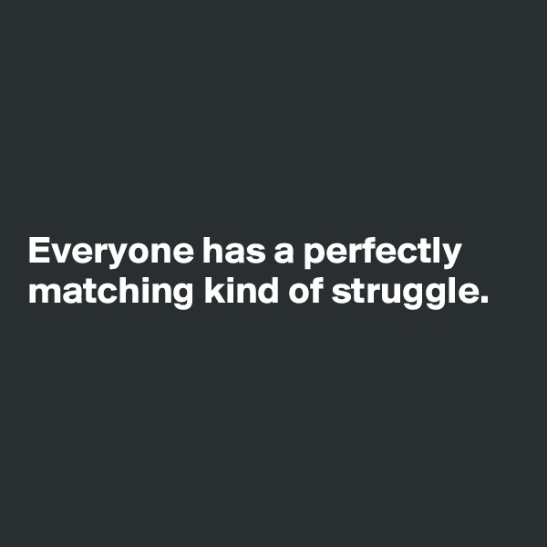 Everyone has a perfectly matching kind of struggle.