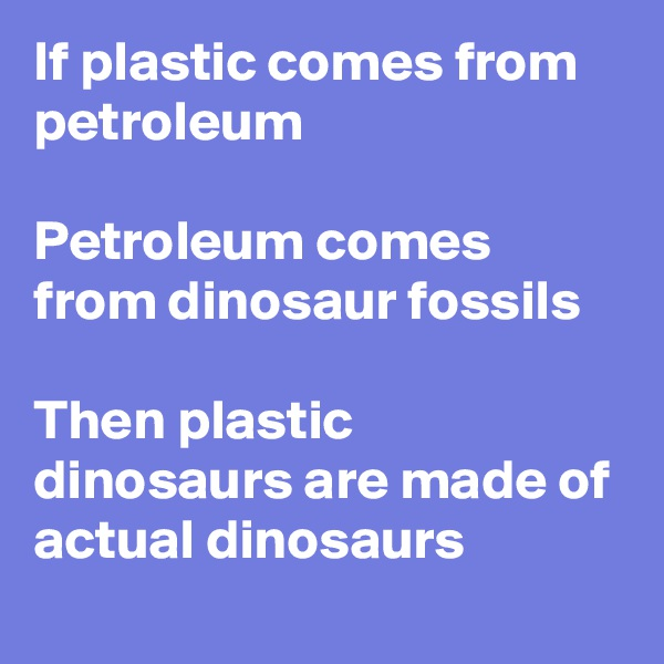 If plastic comes from petroleum  Petroleum comes from dinosaur fossils   Then plastic dinosaurs are made of actual dinosaurs